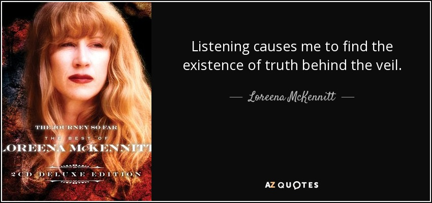 Listening causes me to find the existence of truth behind the veil. - Loreena McKennitt