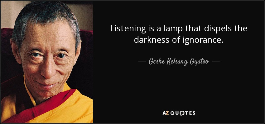 Listening is a lamp that dispels the darkness of ignorance. - Geshe Kelsang Gyatso