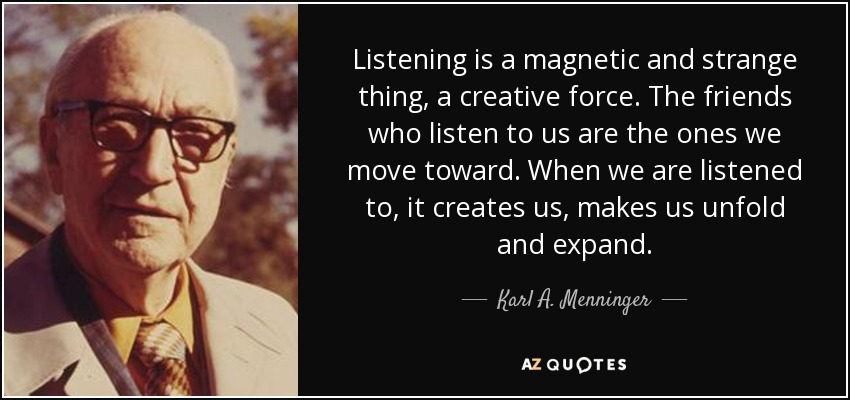 Listening is a magnetic and strange thing, a creative force. The friends who listen to us are the ones we move toward. When we are listened to, it creates us, makes us unfold and expand. - Karl A. Menninger