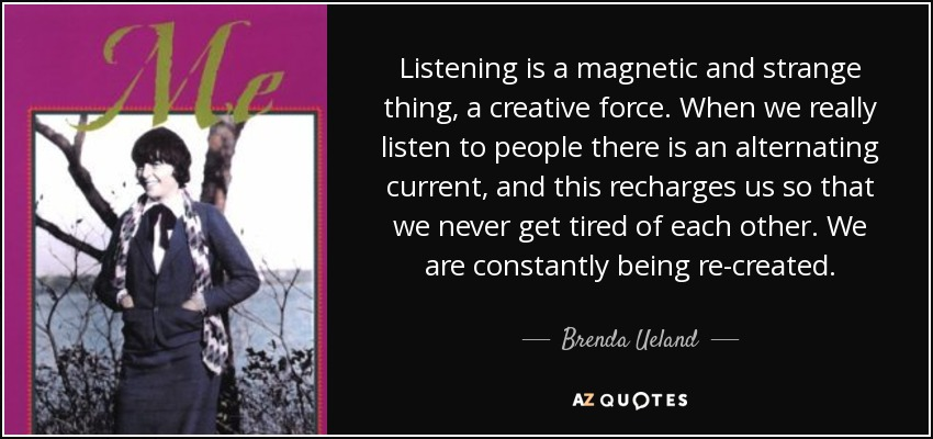 Listening is a magnetic and strange thing, a creative force. When we really listen to people there is an alternating current, and this recharges us so that we never get tired of each other. We are constantly being re-created. - Brenda Ueland