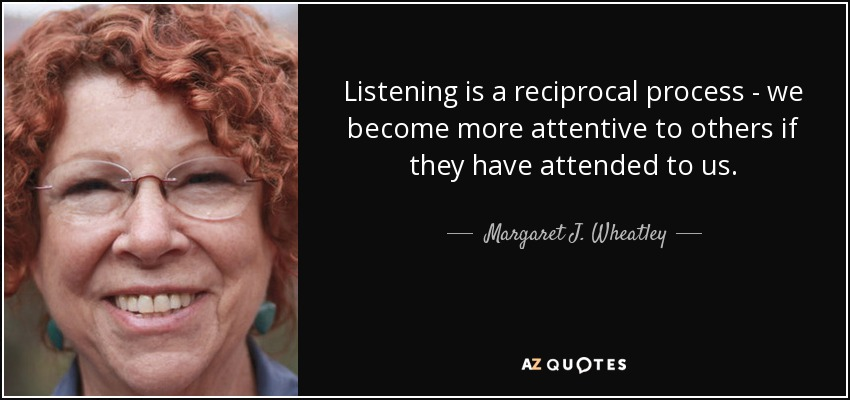 Listening is a reciprocal process - we become more attentive to others if they have attended to us. - Margaret J. Wheatley