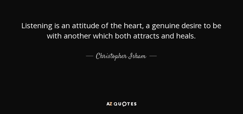Listening is an attitude of the heart, a genuine desire to be with another which both attracts and heals. - Christopher Isham