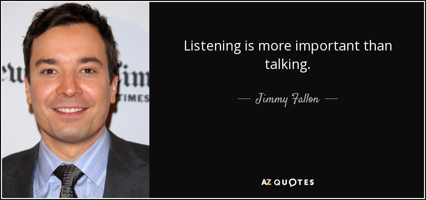 Listening is more important than talking. - Jimmy Fallon