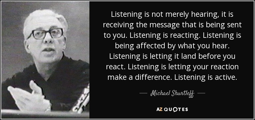 Listening is not merely hearing, it is receiving the message that is being sent to you. Listening is reacting. Listening is being affected by what you hear. Listening is letting it land before you react. Listening is letting your reaction make a difference. Listening is active. - Michael Shurtleff