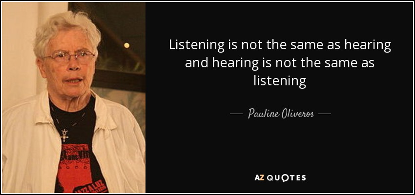 Listening is not the same as hearing and hearing is not the same as listening - Pauline Oliveros