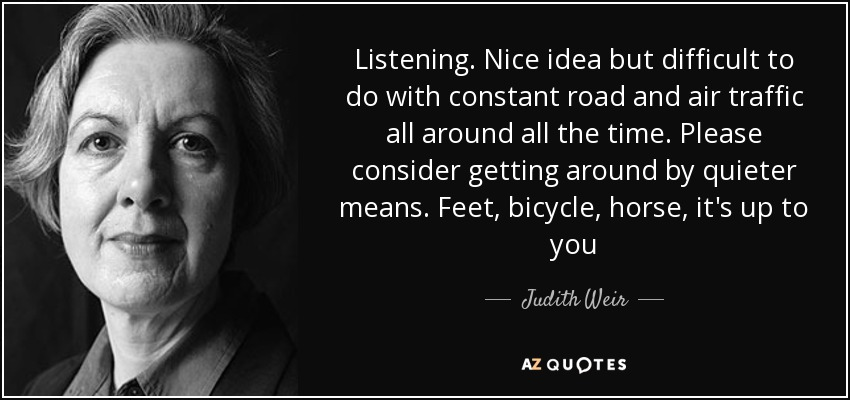 Listening. Nice idea but difficult to do with constant road and air traffic all around all the time. Please consider getting around by quieter means. Feet, bicycle, horse, it's up to you - Judith Weir