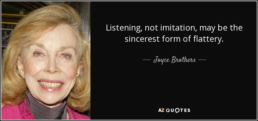 Listening, not imitation, may be the sincerest form of flattery. - Joyce Brothers