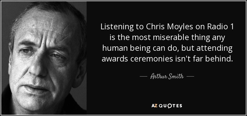 Listening to Chris Moyles on Radio 1 is the most miserable thing any human being can do, but attending awards ceremonies isn't far behind. - Arthur Smith