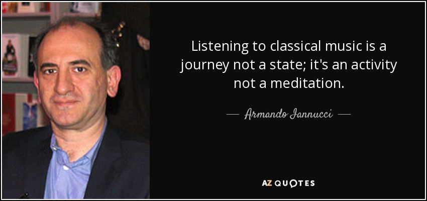 Listening to classical music is a journey not a state; it's an activity not a meditation. - Armando Iannucci