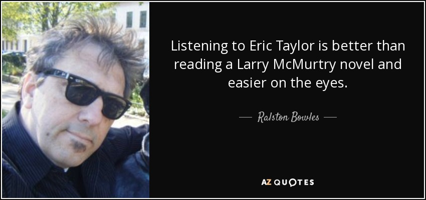 Listening to Eric Taylor is better than reading a Larry McMurtry novel and easier on the eyes. - Ralston Bowles