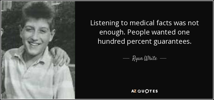 Listening to medical facts was not enough. People wanted one hundred percent guarantees. - Ryan White
