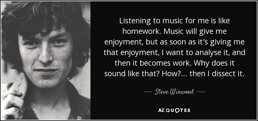 Listening to music for me is like homework. Music will give me enjoyment, but as soon as it's giving me that enjoyment, I want to analyse it, and then it becomes work. Why does it sound like that? How?... then I dissect it. - Steve Winwood