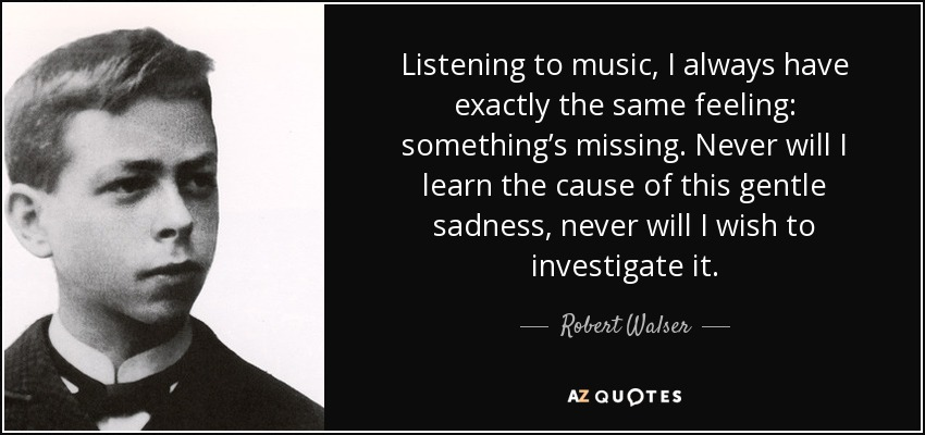 Listening to music, I always have exactly the same feeling: something's missing. Never will I learn the cause of this gentle sadness, never will I wish to investigate it. - Robert Walser