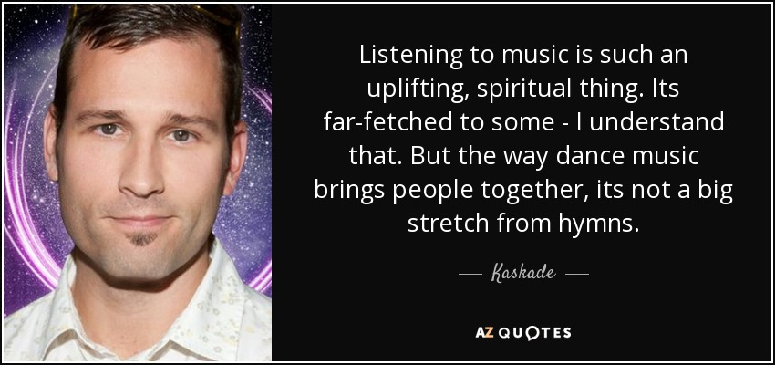 Listening to music is such an uplifting, spiritual thing. Its far-fetched to some - I understand that. But the way dance music brings people together, its not a big stretch from hymns. - Kaskade