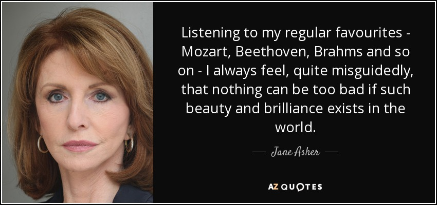 Listening to my regular favourites - Mozart, Beethoven, Brahms and so on - I always feel, quite misguidedly, that nothing can be too bad if such beauty and brilliance exists in the world. - Jane Asher