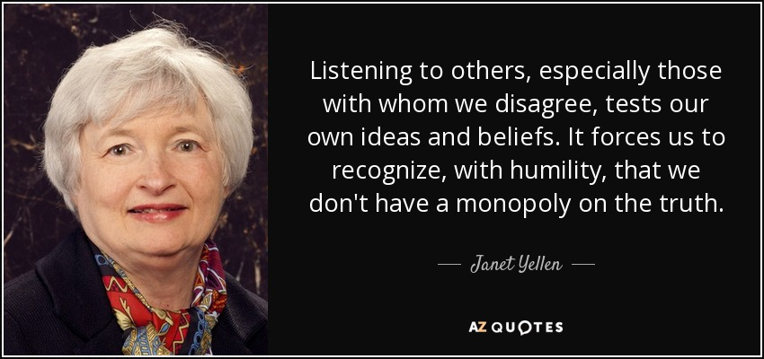 Listening to others, especially those with whom we disagree, tests our own ideas and beliefs. It forces us to recognize, with humility, that we don't have a monopoly on the truth. - Janet Yellen