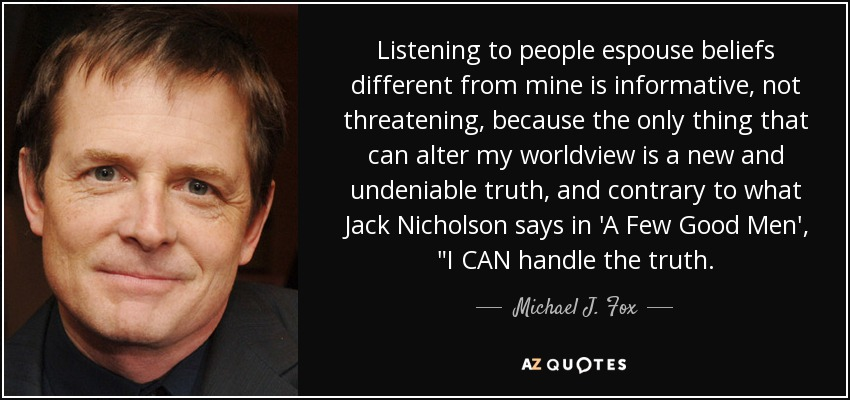Listening to people espouse beliefs different from mine is informative, not threatening, because the only thing that can alter my worldview is a new and undeniable truth, and contrary to what Jack Nicholson says in 'A Few Good Men',