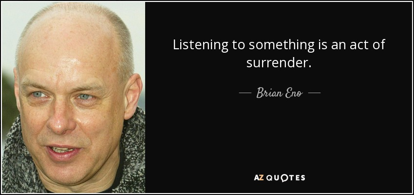 Listening to something is an act of surrender. - Brian Eno