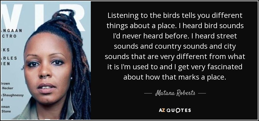 Listening to the birds tells you different things about a place. I heard bird sounds I'd never heard before. I heard street sounds and country sounds and city sounds that are very different from what it is I'm used to and I get very fascinated about how that marks a place. - Matana Roberts