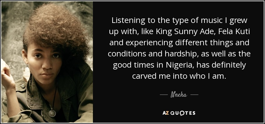 Listening to the type of music I grew up with, like King Sunny Ade, Fela Kuti and experiencing different things and conditions and hardship, as well as the good times in Nigeria, has definitely carved me into who I am. - Nneka
