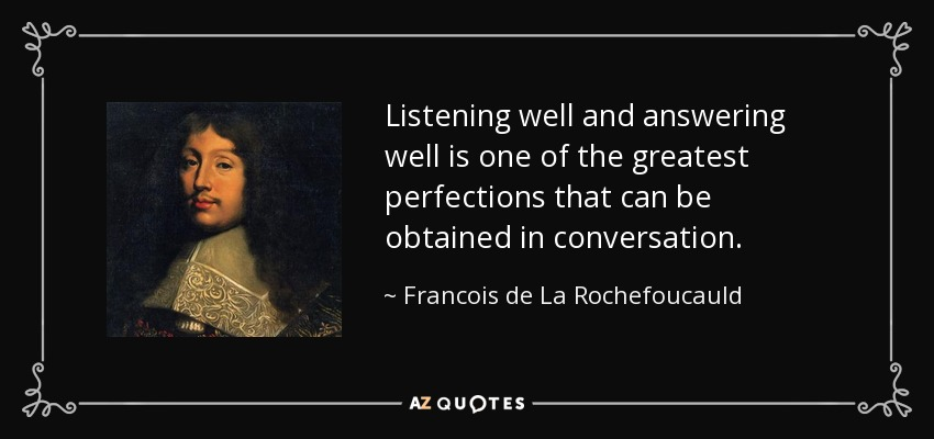 Listening well and answering well is one of the greatest perfections that can be obtained in conversation. - Francois de La Rochefoucauld