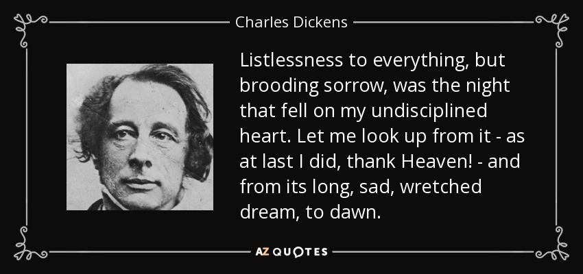 Listlessness to everything, but brooding sorrow, was the night that fell on my undisciplined heart. Let me look up from it - as at last I did, thank Heaven! - and from its long, sad, wretched dream, to dawn. - Charles Dickens
