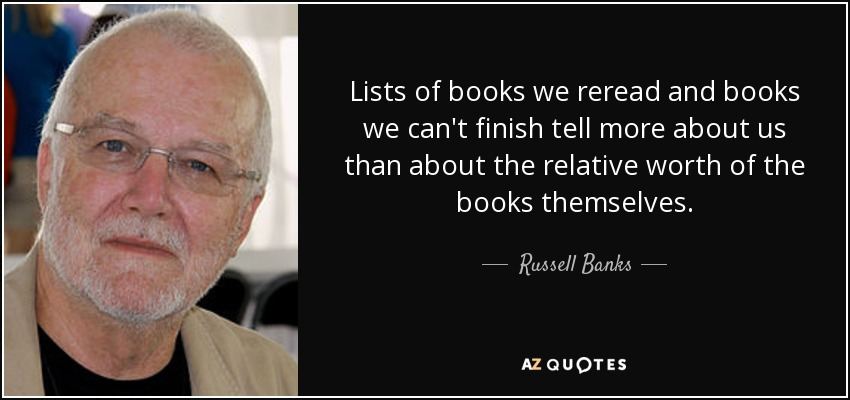 Lists of books we reread and books we can't finish tell more about us than about the relative worth of the books themselves. - Russell Banks