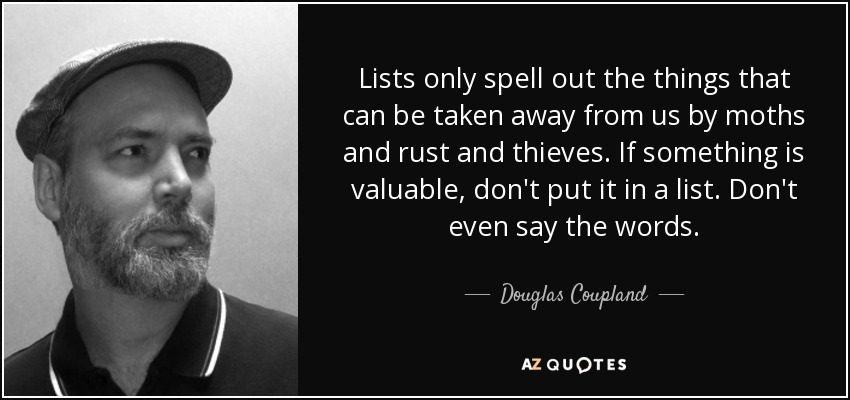 Lists only spell out the things that can be taken away from us by moths and rust and thieves. If something is valuable, don't put it in a list. Don't even say the words. - Douglas Coupland