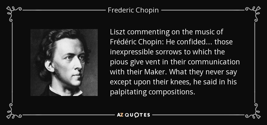 Liszt commenting on the music of Frédéric Chopin: He confided . . . those inexpressible sorrows to which the pious give vent in their communication with their Maker. What they never say except upon their knees, he said in his palpitating compositions. - Frederic Chopin