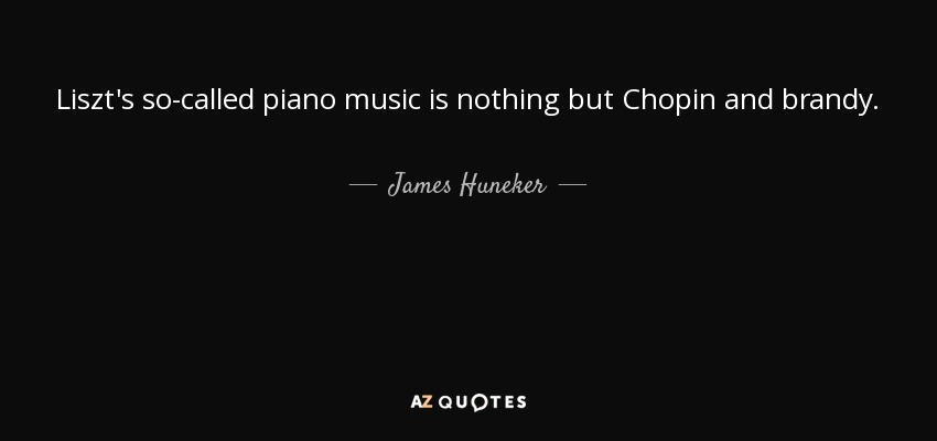 Liszt's so-called piano music is nothing but Chopin and brandy. - James Huneker