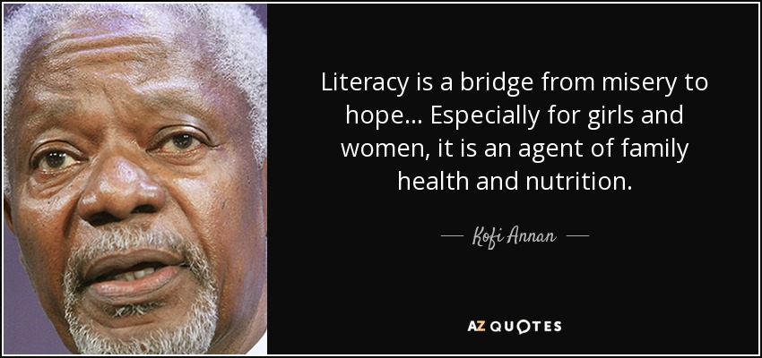 Literacy is a bridge from misery to hope... Especially for girls and women, it is an agent of family health and nutrition. - Kofi Annan