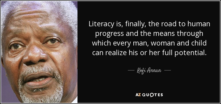 Literacy is, finally, the road to human progress and the means through which every man, woman and child can realize his or her full potential. - Kofi Annan