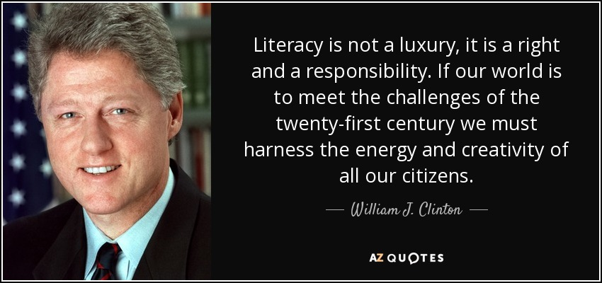 Literacy is not a luxury, it is a right and a responsibility. If our world is to meet the challenges of the twenty-first century we must harness the energy and creativity of all our citizens. - William J. Clinton