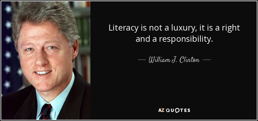 Literacy is not a luxury, it is a right and a responsibility. - William J. Clinton