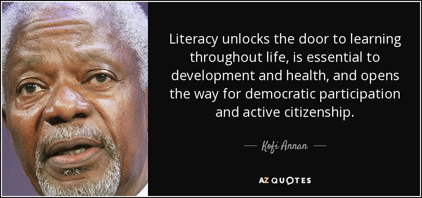 Literacy unlocks the door to learning throughout life, is essential to development and health, and opens the way for democratic participation and active citizenship. - Kofi Annan