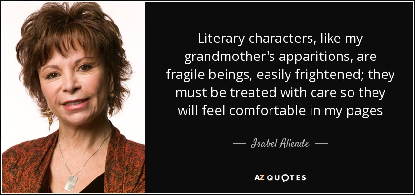 Literary characters, like my grandmother's apparitions, are fragile beings, easily frightened; they must be treated with care so they will feel comfortable in my pages - Isabel Allende