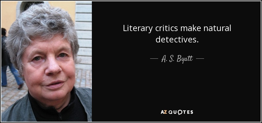 Literary critics make natural detectives. - A. S. Byatt