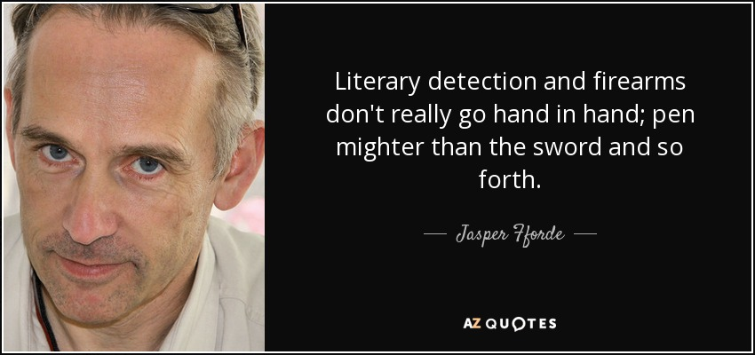 Literary detection and firearms don't really go hand in hand; pen mighter than the sword and so forth. - Jasper Fforde