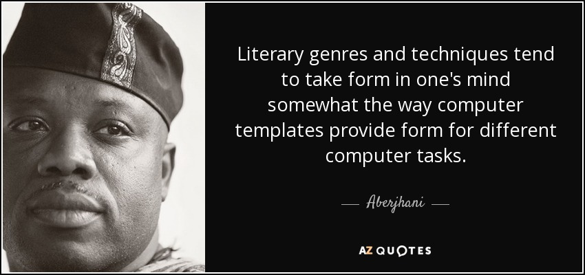 Literary genres and techniques tend to take form in one's mind somewhat the way computer templates provide form for different computer tasks. - Aberjhani