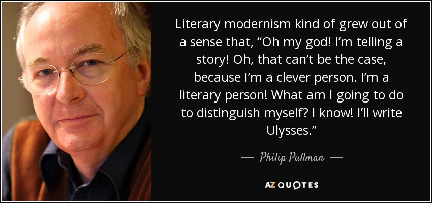 "Literary modernism kind of grew out of a sense that, ""Oh my god! I'm telling a story! Oh, that can't be the case, because I'm a clever person. I'm a literary person! What am I going to do to distinguish myself? I know! I'll write Ulysses."" - Philip Pullman"