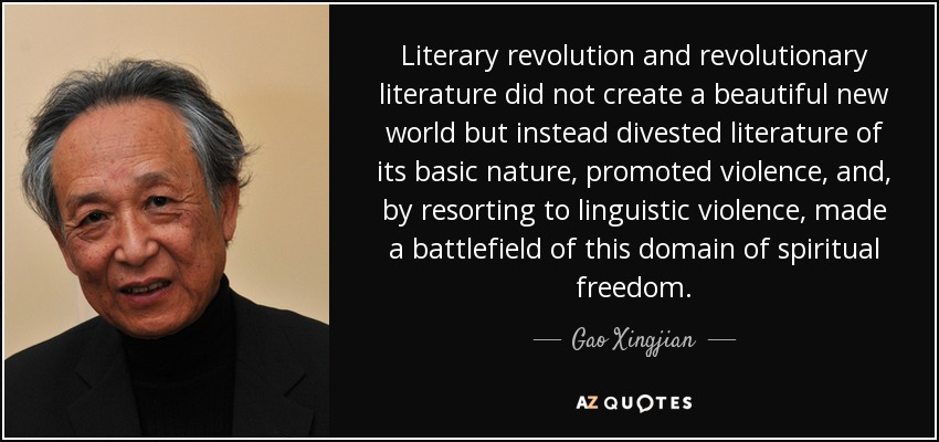 Literary revolution and revolutionary literature did not create a beautiful new world but instead divested literature of its basic nature, promoted violence, and, by resorting to linguistic violence, made a battlefield of this domain of spiritual freedom. - Gao Xingjian