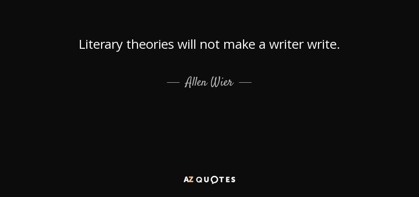 Literary theories will not make a writer write. - Allen Wier