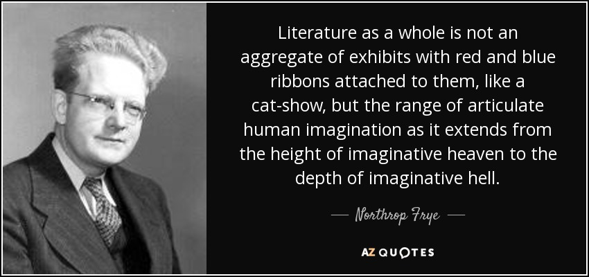 Literature as a whole is not an aggregate of exhibits with red and blue ribbons attached to them, like a cat-show, but the range of articulate human imagination as it extends from the height of imaginative heaven to the depth of imaginative hell. - Northrop Frye
