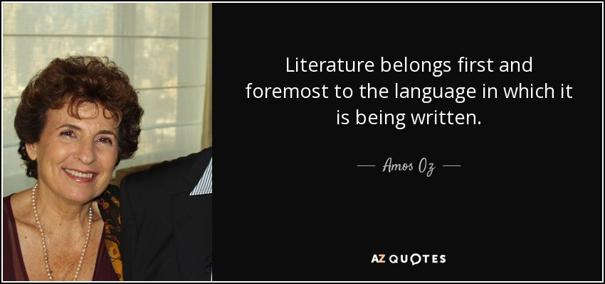 Literature belongs first and foremost to the language in which it is being written. - Amos Oz