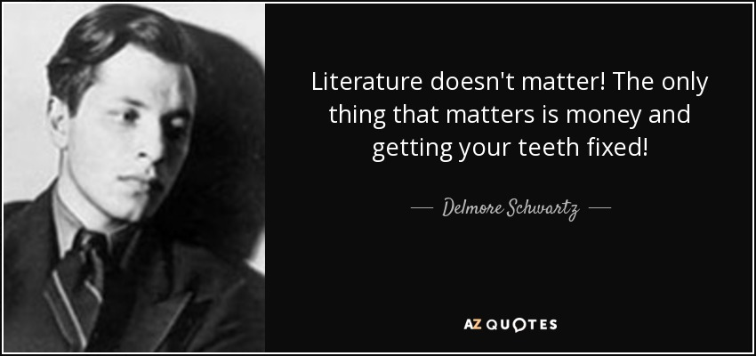 Literature doesn't matter! The only thing that matters is money and getting your teeth fixed! - Delmore Schwartz