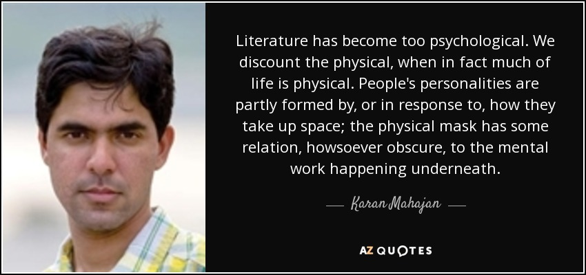 Literature has become too psychological. We discount the physical, when in fact much of life is physical. People's personalities are partly formed by, or in response to, how they take up space; the physical mask has some relation, howsoever obscure, to the mental work happening underneath. - Karan Mahajan