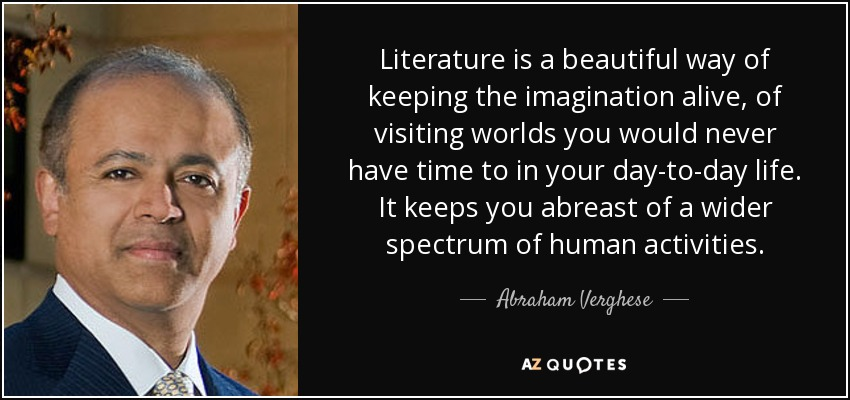 Literature is a beautiful way of keeping the imagination alive, of visiting worlds you would never have time to in your day-to-day life. It keeps you abreast of a wider spectrum of human activities. - Abraham Verghese