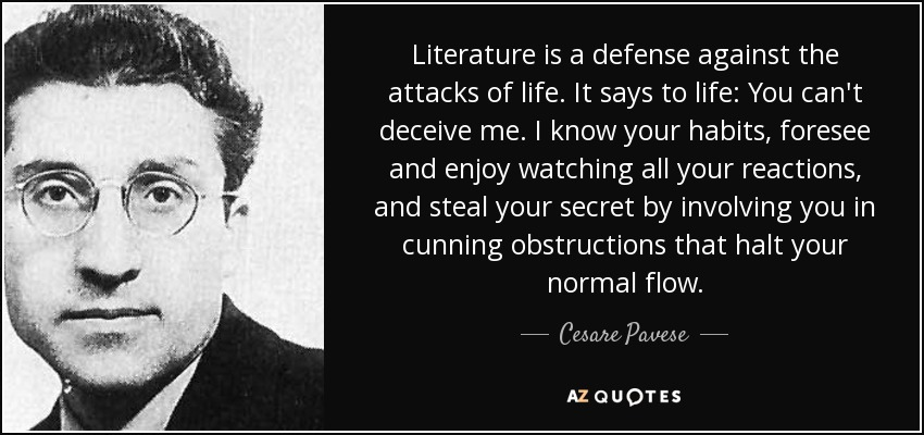 Literature is a defense against the attacks of life. It says to life: You can't deceive me. I know your habits, foresee and enjoy watching all your reactions, and steal your secret by involving you in cunning obstructions that halt your normal flow. - Cesare Pavese