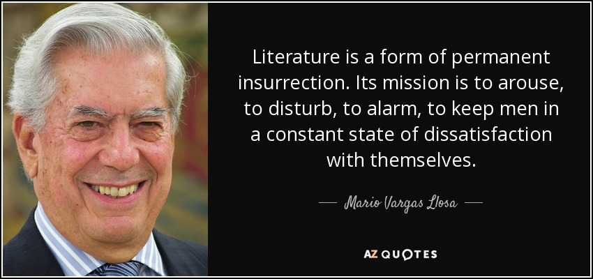 Literature is a form of permanent insurrection. Its mission is to arouse, to disturb, to alarm, to keep men in a constant state of dissatisfaction with themselves. - Mario Vargas Llosa