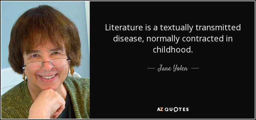 Literature is a textually transmitted disease, normally contracted in childhood. - Jane Yolen